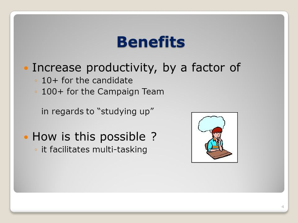 Benefits Increase productivity, by a factor of 10+ for the candidate 100+ for the Campaign Team in regards to studying up How is this possible ? it fa
