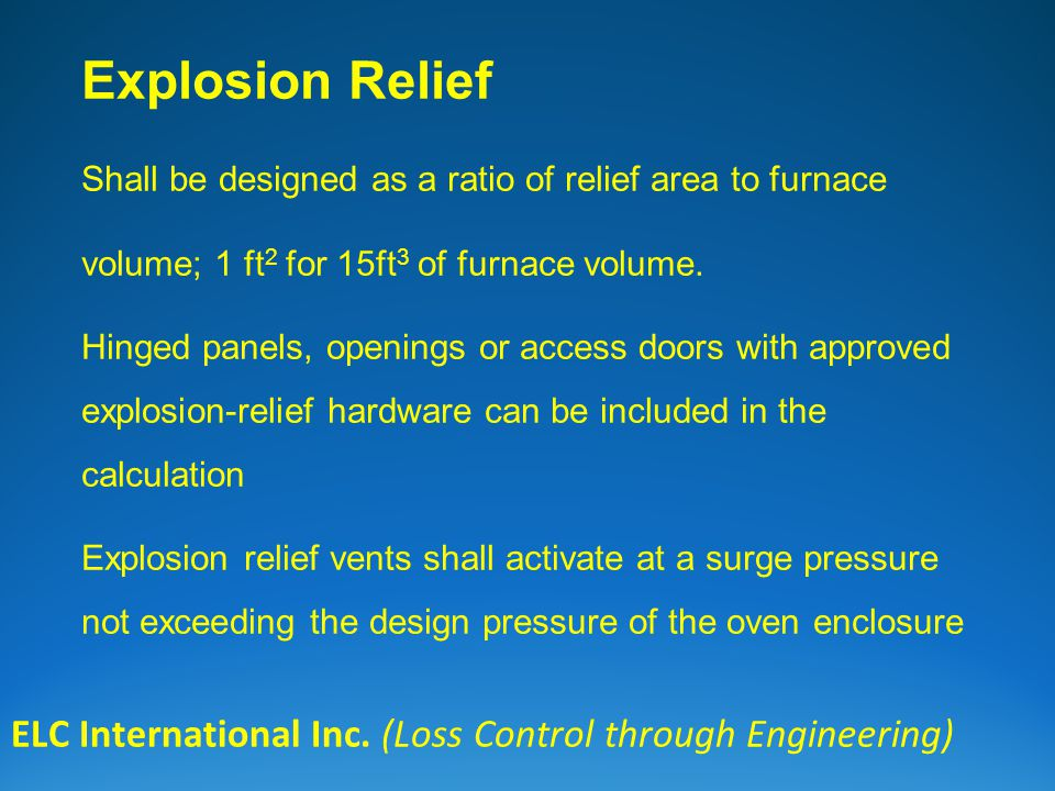 ELC International Inc. (Loss Control through Engineering) Explosion Relief Shall be designed as a ratio of relief area to furnace volume; 1 ft 2 for 1