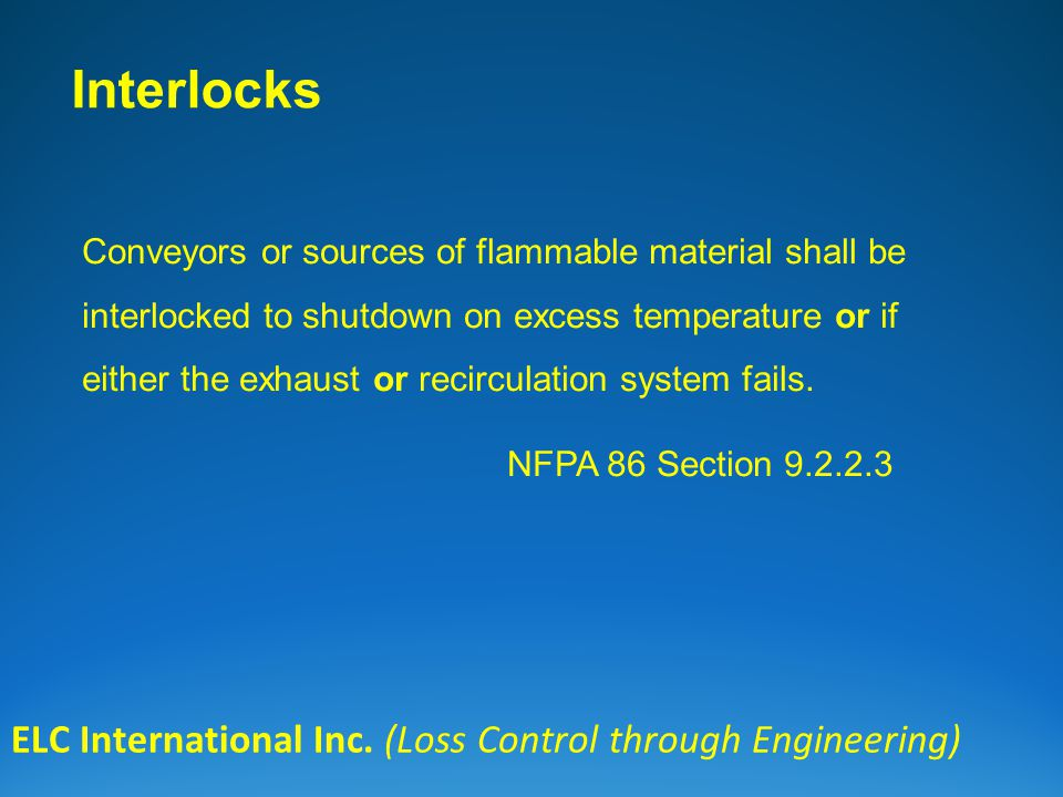 Interlocks ELC International Inc. (Loss Control through Engineering) Conveyors or sources of flammable material shall be interlocked to shutdown on ex