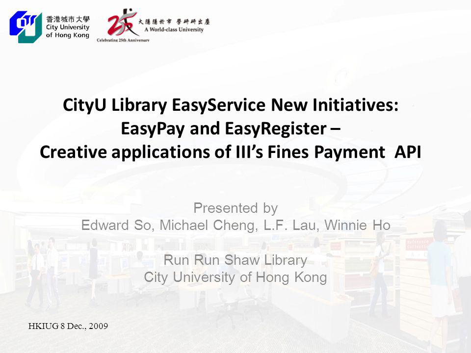 EasyService in CityU Library EasyService development in CityU Library: 2005: 2 sets of SelfCheck units 2008: EasyCheck System for Semi-Closed collection (UHF RFID) 2008: EasyService for CD/DVD Collection (HF RFID) 2009: EasyPay and EasyRegister
