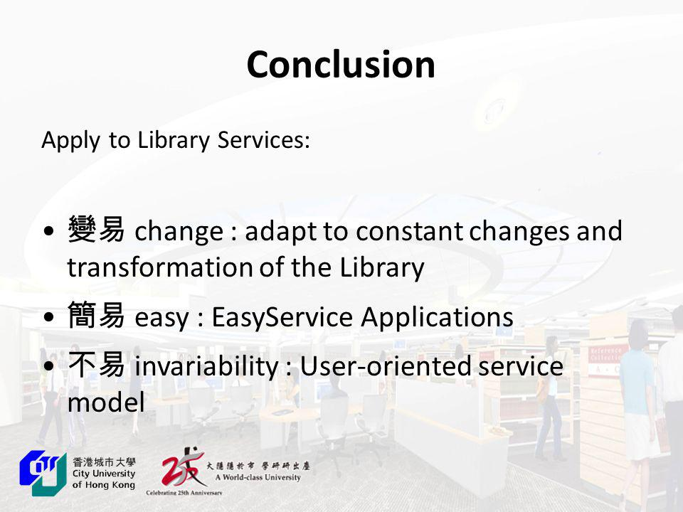 Conclusion Apply to Library Services: change : adapt to constant changes and transformation of the Library easy : EasyService Applications invariability : User-oriented service model