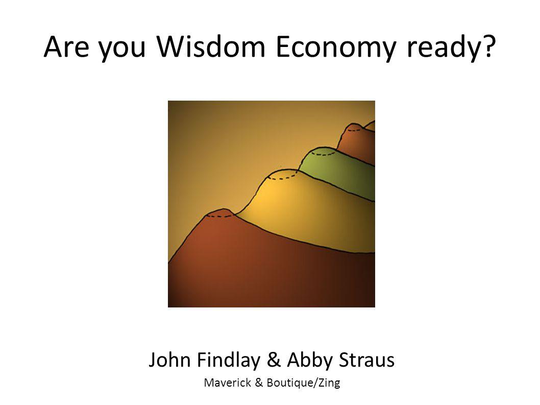Are you Wisdom Economy ready? John Findlay & Abby Straus Maverick & Boutique/Zing