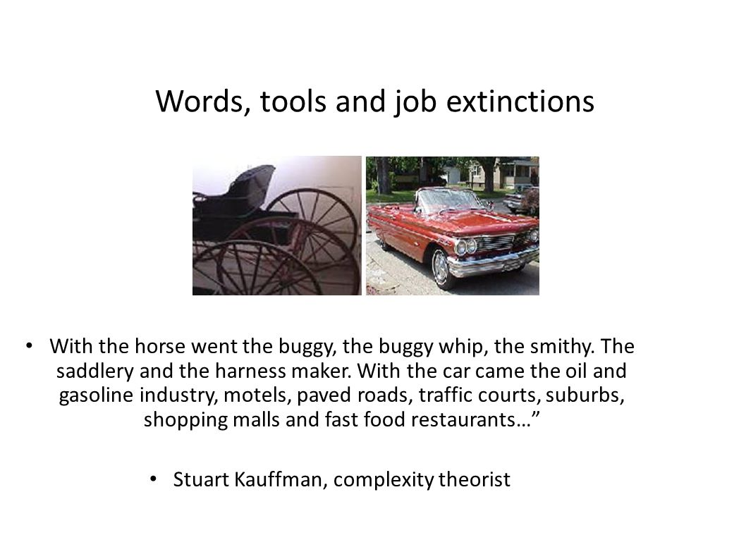Words, tools and job extinctions With the horse went the buggy, the buggy whip, the smithy.