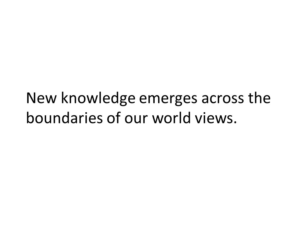 New knowledge emerges across the boundaries of our world views.