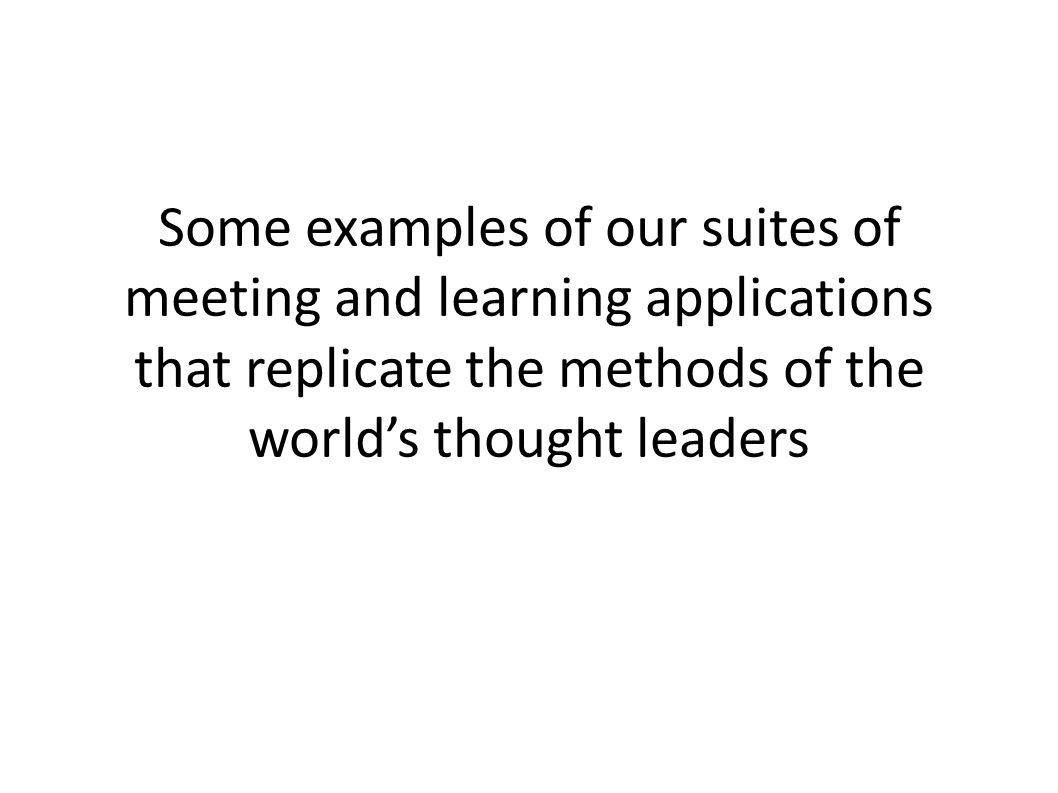 Some examples of our suites of meeting and learning applications that replicate the methods of the worlds thought leaders