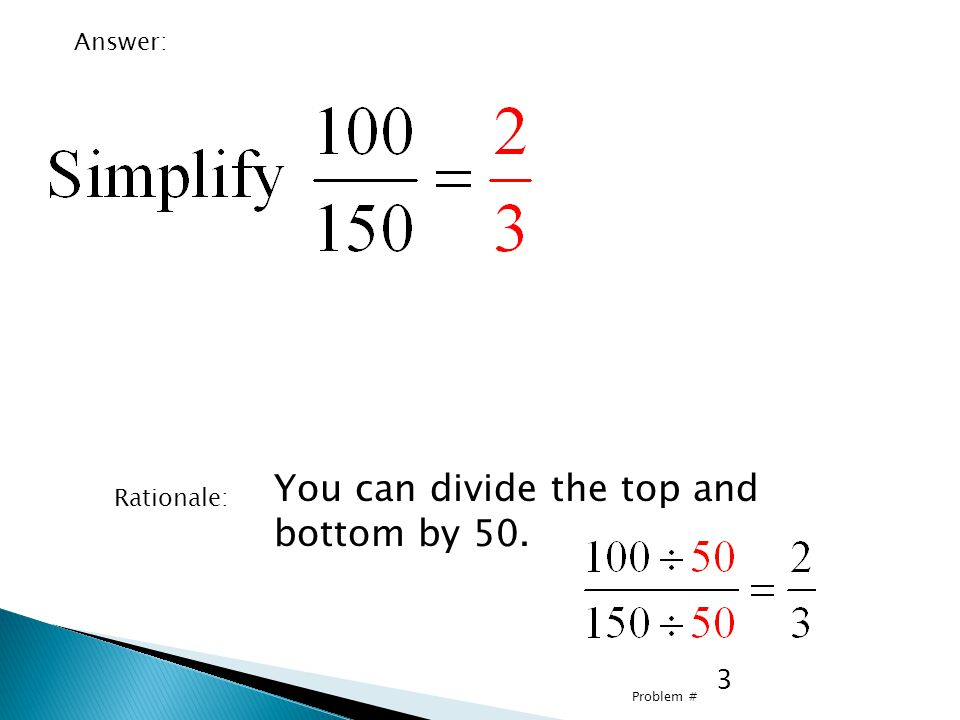 3 Problem # Answer: Rationale: You can divide the top and bottom by 50.