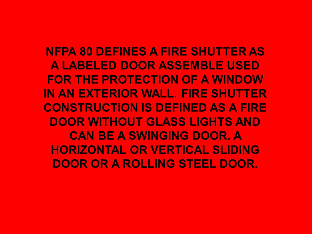 NFPA 80 DEFINES A FIRE SHUTTER AS A LABELED DOOR ASSEMBLE USED FOR THE PROTECTION OF A WINDOW IN AN EXTERIOR WALL. FIRE SHUTTER CONSTRUCTION IS DEFINE
