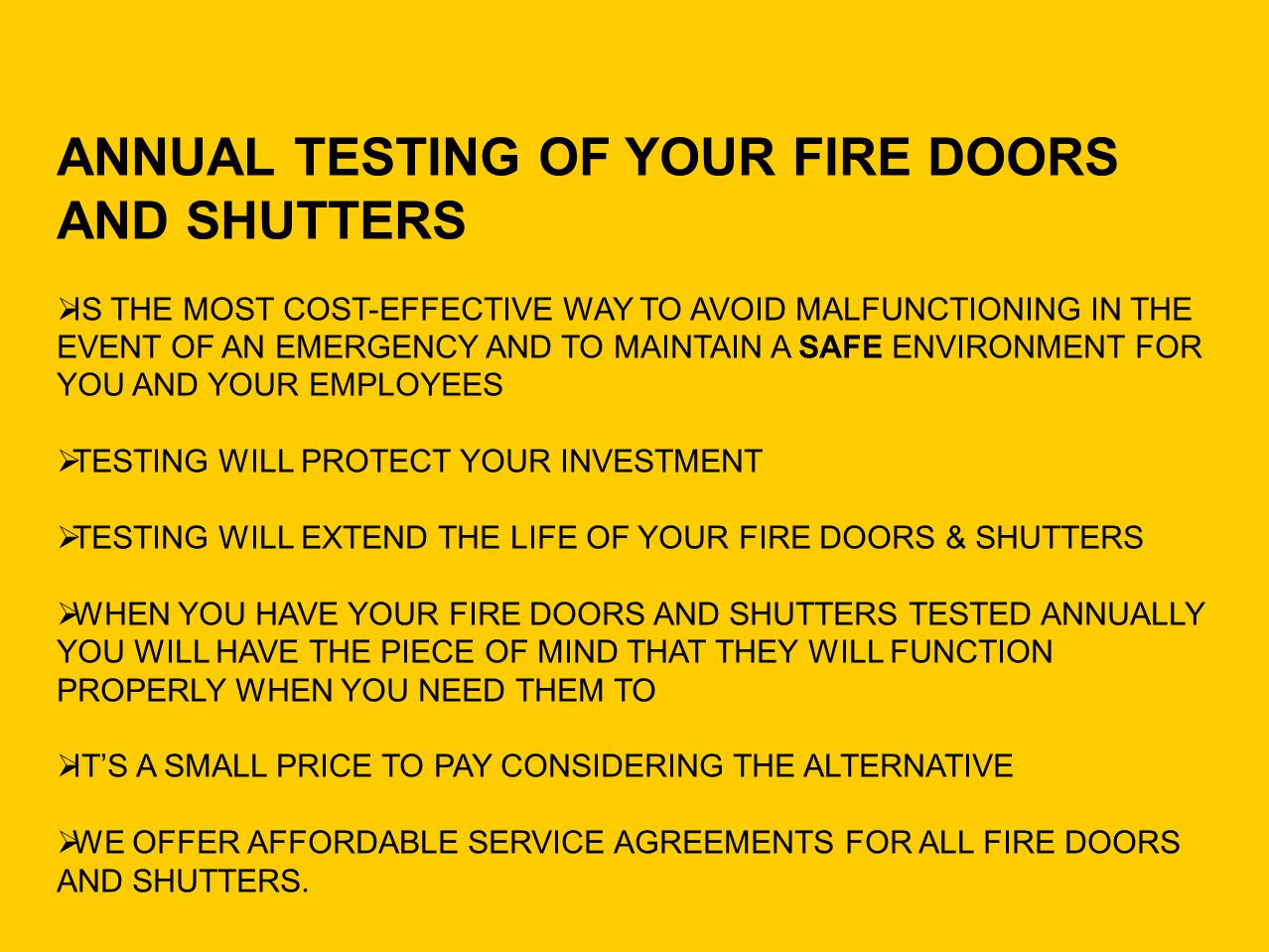 ANNUAL TESTING OF YOUR FIRE DOORS AND SHUTTERS IS THE MOST COST-EFFECTIVE WAY TO AVOID MALFUNCTIONING IN THE EVENT OF AN EMERGENCY AND TO MAINTAIN A S