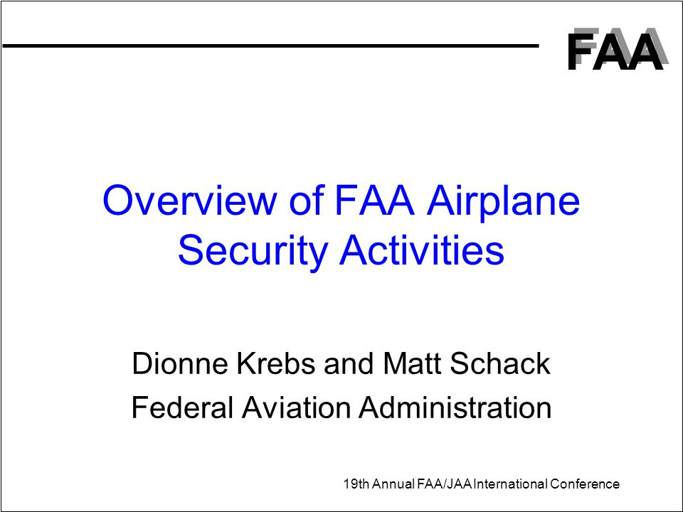 FAA 19th Annual FAA/JAA International Conference Overview of FAA Airplane Security Activities Dionne Krebs and Matt Schack Federal Aviation Administra
