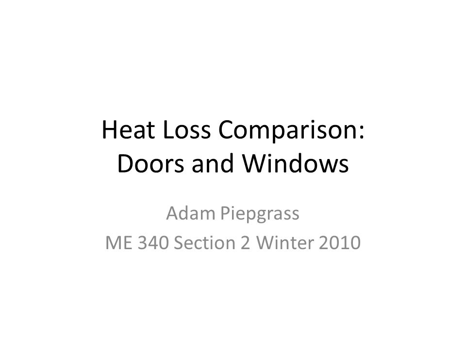 Project Outline Predict whether a metal door or double pane window allows for more heat loss using equations from course textbook Measure actual heat loss through a door and window using thermocouple Compare results