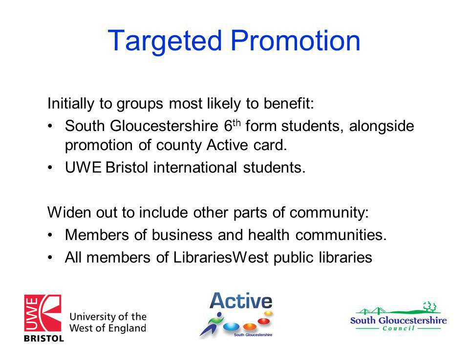 Targeted Promotion Initially to groups most likely to benefit: South Gloucestershire 6 th form students, alongside promotion of county Active card.