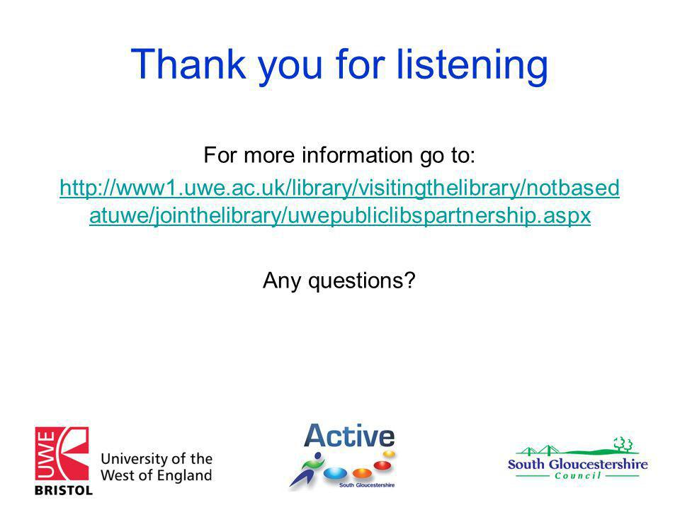 Thank you for listening For more information go to: http://www1.uwe.ac.uk/library/visitingthelibrary/notbased atuwe/jointhelibrary/uwepubliclibspartnership.aspx Any questions
