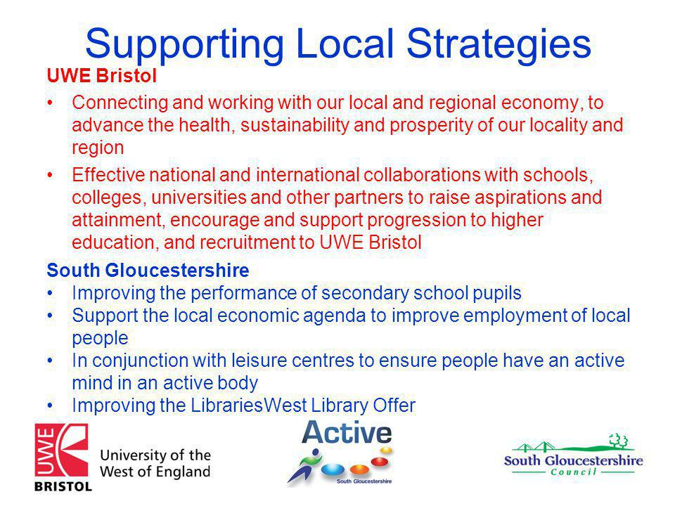 Supporting Local Strategies UWE Bristol Connecting and working with our local and regional economy, to advance the health, sustainability and prosperity of our locality and region Effective national and international collaborations with schools, colleges, universities and other partners to raise aspirations and attainment, encourage and support progression to higher education, and recruitment to UWE Bristol South Gloucestershire Improving the performance of secondary school pupils Support the local economic agenda to improve employment of local people In conjunction with leisure centres to ensure people have an active mind in an active body Improving the LibrariesWest Library Offer