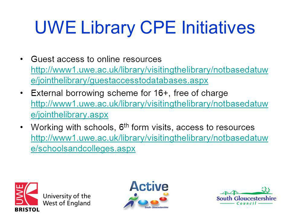 UWE Library CPE Initiatives Guest access to online resources http://www1.uwe.ac.uk/library/visitingthelibrary/notbasedatuw e/jointhelibrary/guestaccesstodatabases.aspx http://www1.uwe.ac.uk/library/visitingthelibrary/notbasedatuw e/jointhelibrary/guestaccesstodatabases.aspx External borrowing scheme for 16+, free of charge http://www1.uwe.ac.uk/library/visitingthelibrary/notbasedatuw e/jointhelibrary.aspx http://www1.uwe.ac.uk/library/visitingthelibrary/notbasedatuw e/jointhelibrary.aspx Working with schools, 6 th form visits, access to resources http://www1.uwe.ac.uk/library/visitingthelibrary/notbasedatuw e/schoolsandcolleges.aspx http://www1.uwe.ac.uk/library/visitingthelibrary/notbasedatuw e/schoolsandcolleges.aspx