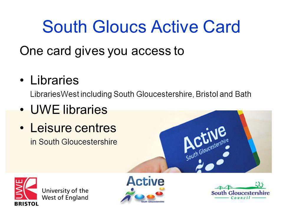 South Gloucs Active Card One card gives you access to Libraries LibrariesWest including South Gloucestershire, Bristol and Bath UWE libraries Leisure centres in South Gloucestershire