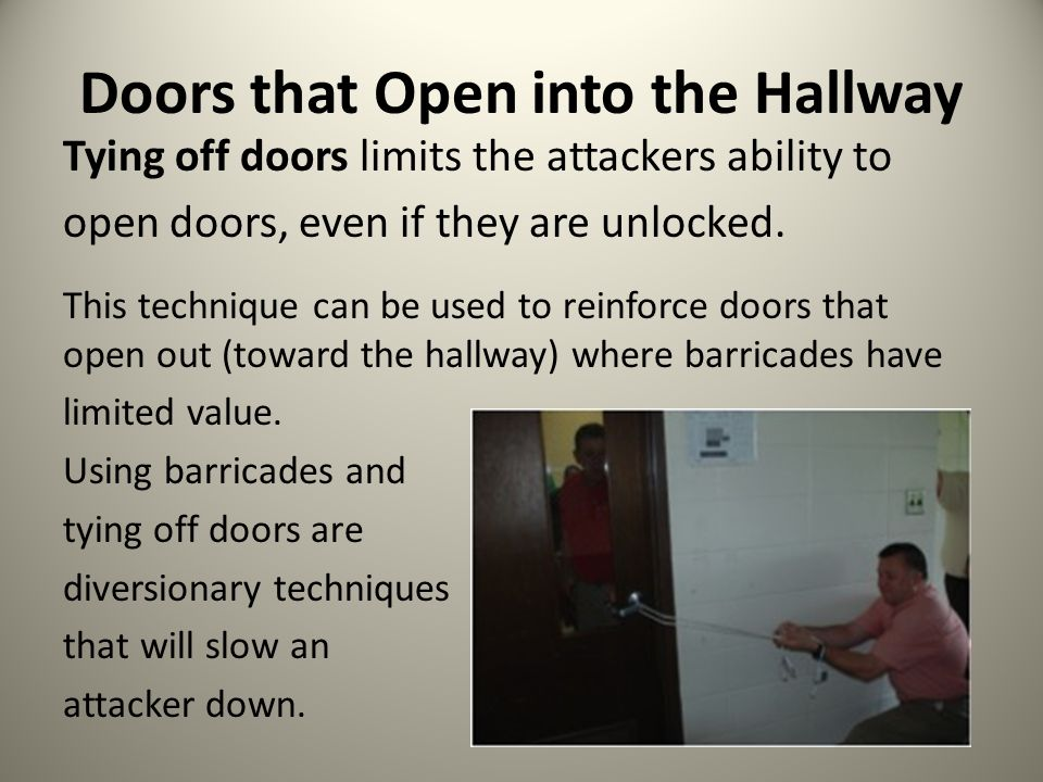 Doors that Open into the Hallway Tying off doors limits the attackers ability to open doors, even if they are unlocked. This technique can be used to