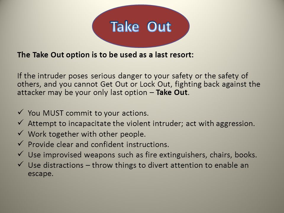 The Take Out option is to be used as a last resort: If the intruder poses serious danger to your safety or the safety of others, and you cannot Get Out or Lock Out, fighting back against the attacker may be your only last option – Take Out.
