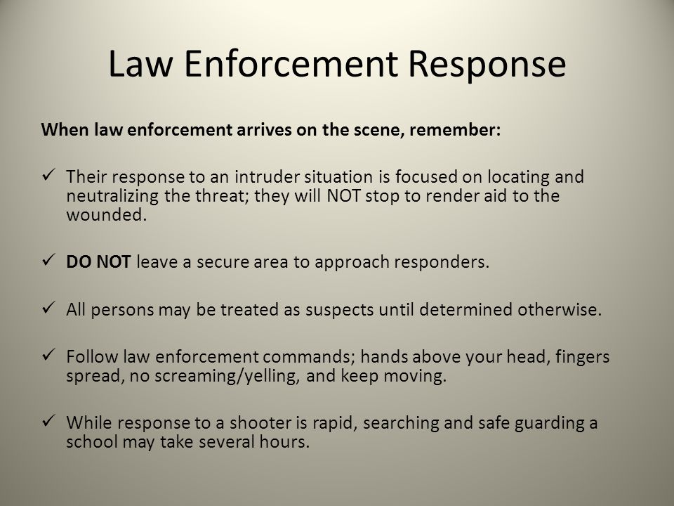 Law Enforcement Response When law enforcement arrives on the scene, remember: Their response to an intruder situation is focused on locating and neutralizing the threat; they will NOT stop to render aid to the wounded.