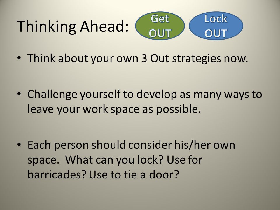 Thinking Ahead: Think about your own 3 Out strategies now. Challenge yourself to develop as many ways to leave your work space as possible. Each perso