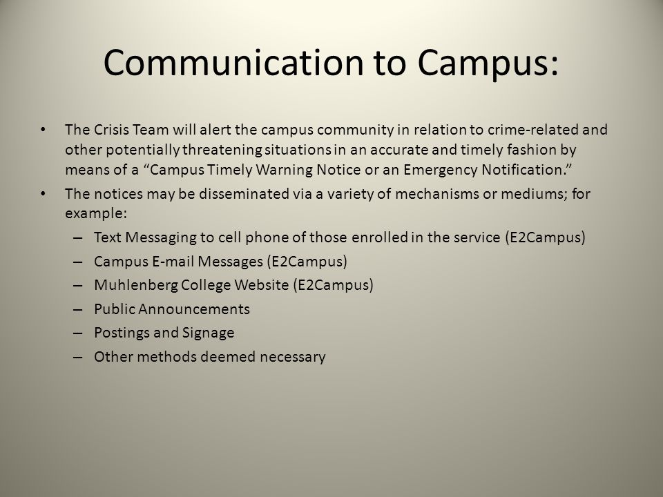 Communication to Campus: The Crisis Team will alert the campus community in relation to crime-related and other potentially threatening situations in an accurate and timely fashion by means of a Campus Timely Warning Notice or an Emergency Notification.