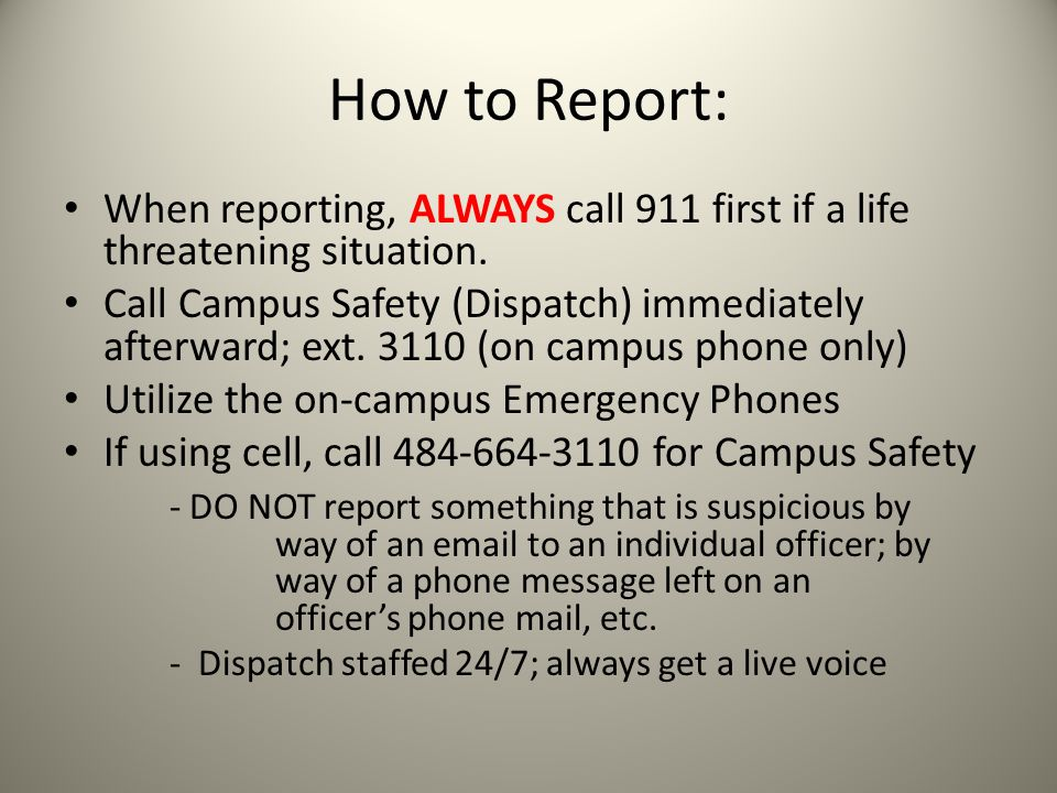 How to Report: When reporting, ALWAYS call 911 first if a life threatening situation. Call Campus Safety (Dispatch) immediately afterward; ext. 3110 (