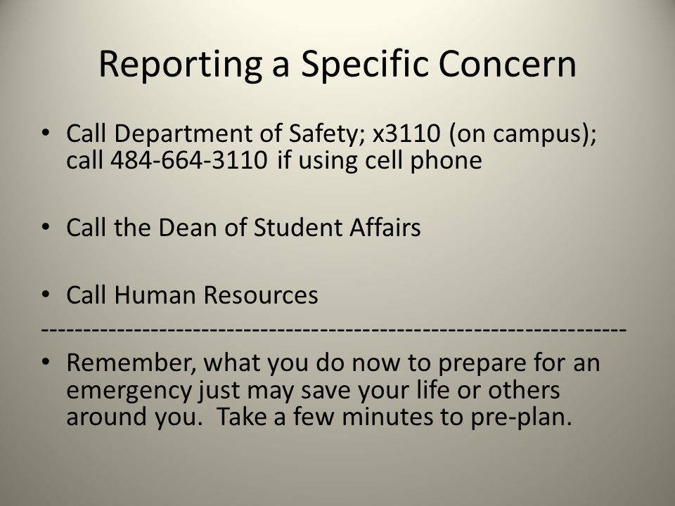 Reporting a Specific Concern Call Department of Safety; x3110 (on campus); call 484-664-3110 if using cell phone Call the Dean of Student Affairs Call Human Resources --------------------------------------------------------------------- Remember, what you do now to prepare for an emergency just may save your life or others around you.