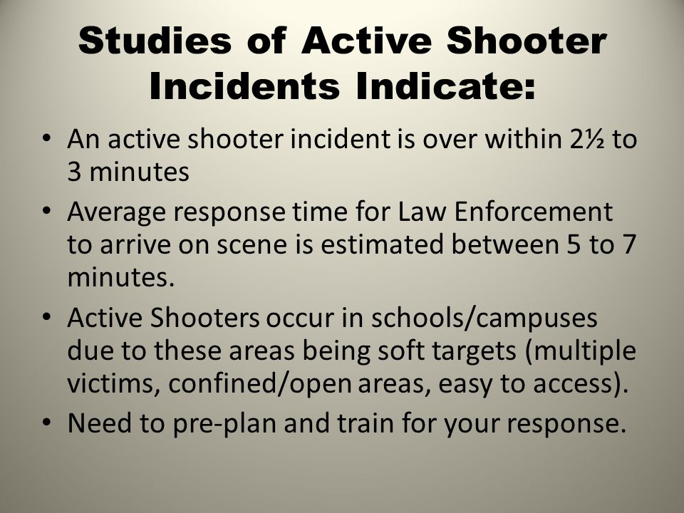 Studies of Active Shooter Incidents Indicate: An active shooter incident is over within 2½ to 3 minutes Average response time for Law Enforcement to arrive on scene is estimated between 5 to 7 minutes.