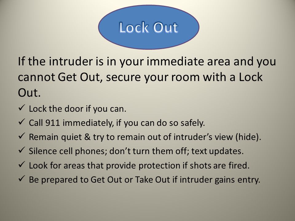 If the intruder is in your immediate area and you cannot Get Out, secure your room with a Lock Out.