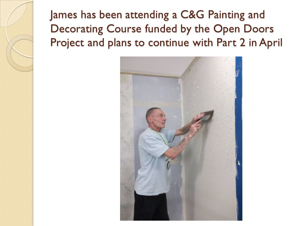 James has been attending a C&G Painting and Decorating Course funded by the Open Doors Project and plans to continue with Part 2 in April