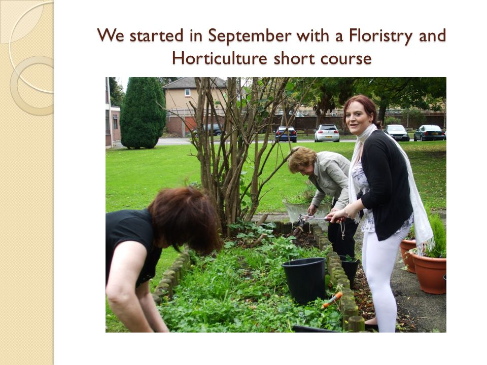 We started in September with a Floristry and Horticulture short course