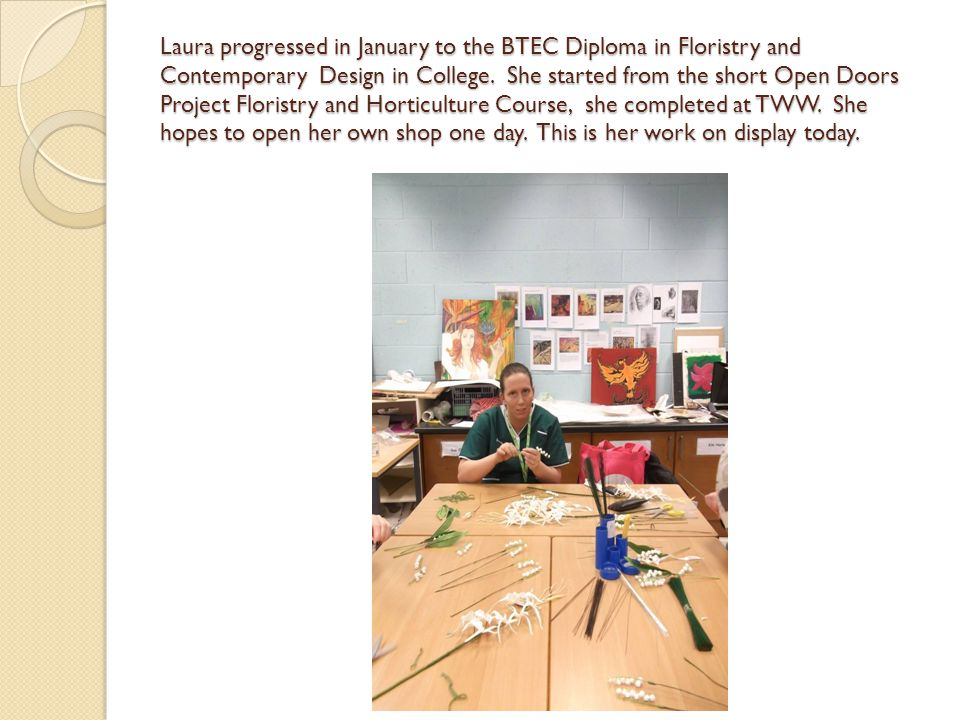 Laura progressed in January to the BTEC Diploma in Floristry and Contemporary Design in College. She started from the short Open Doors Project Florist