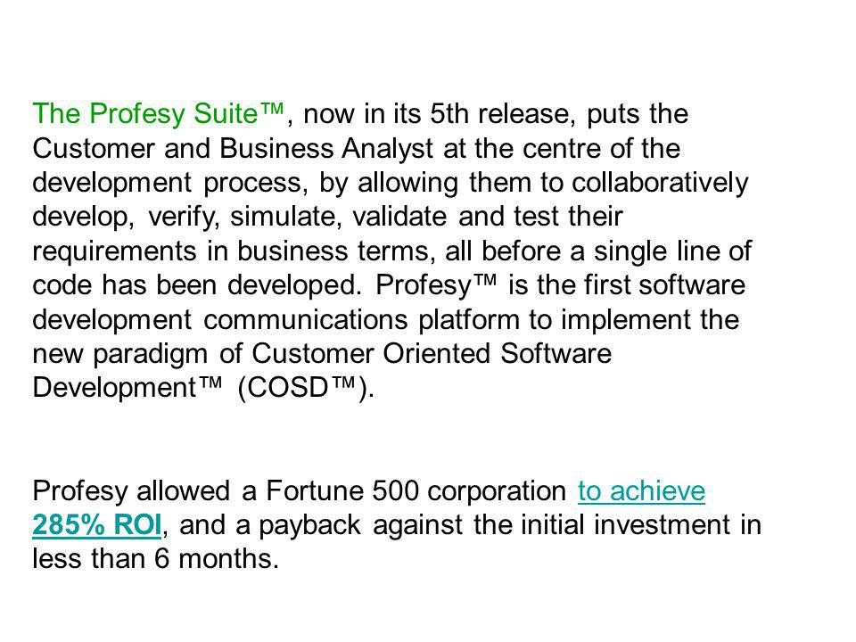 The Profesy Suite, now in its 5th release, puts the Customer and Business Analyst at the centre of the development process, by allowing them to collaboratively develop, verify, simulate, validate and test their requirements in business terms, all before a single line of code has been developed.