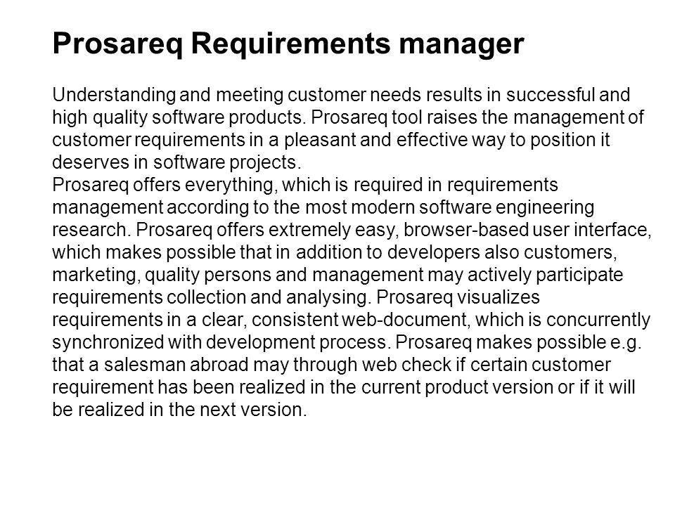 Prosareq Requirements manager Understanding and meeting customer needs results in successful and high quality software products. Prosareq tool raises