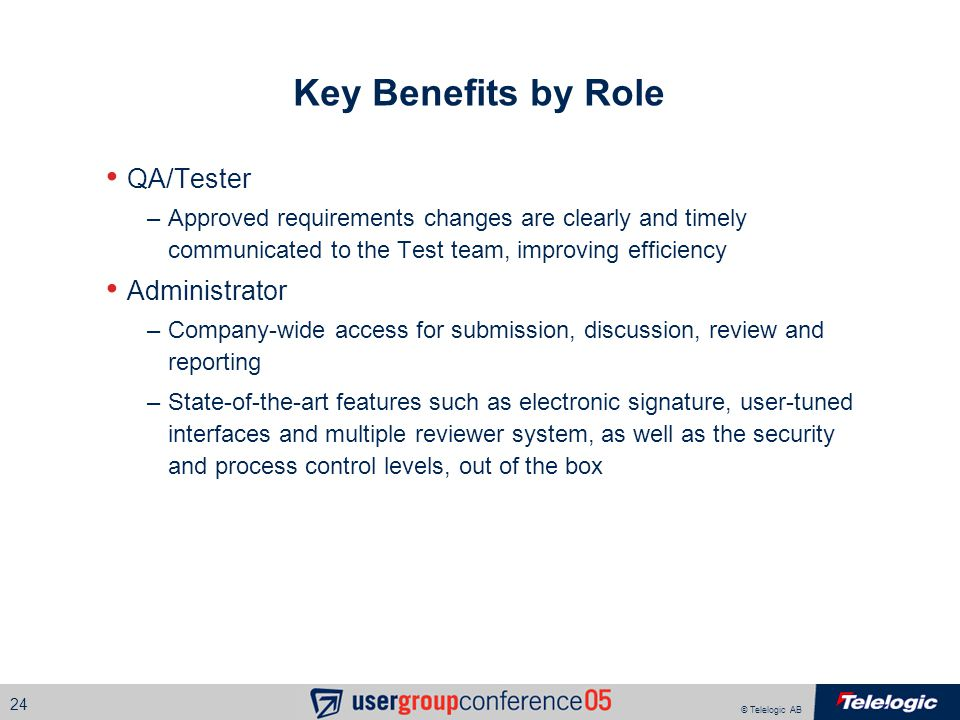 © Telelogic AB 24 Key Benefits by Role QA/Tester –Approved requirements changes are clearly and timely communicated to the Test team, improving efficiency Administrator –Company-wide access for submission, discussion, review and reporting –State-of-the-art features such as electronic signature, user-tuned interfaces and multiple reviewer system, as well as the security and process control levels, out of the box