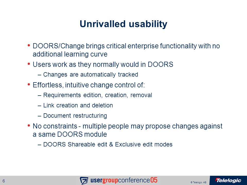 © Telelogic AB 6 Unrivalled usability DOORS/Change brings critical enterprise functionality with no additional learning curve Users work as they normally would in DOORS –Changes are automatically tracked Effortless, intuitive change control of: –Requirements edition, creation, removal –Link creation and deletion –Document restructuring No constraints - multiple people may propose changes against a same DOORS module –DOORS Shareable edit & Exclusive edit modes