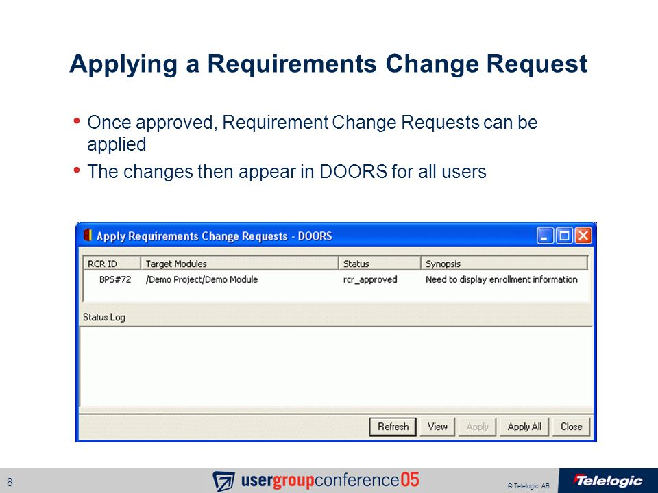 © Telelogic AB 8 Applying a Requirements Change Request Once approved, Requirement Change Requests can be applied The changes then appear in DOORS for all users