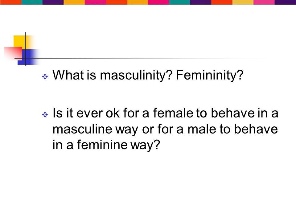What is masculinity. Femininity.