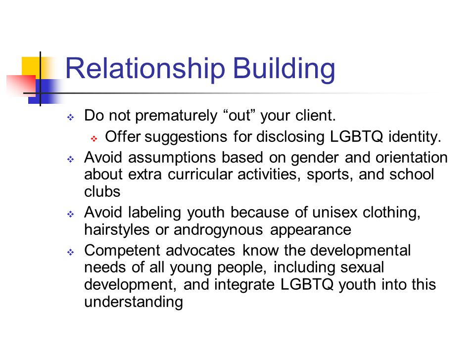 Relationship Building Do not prematurely out your client.