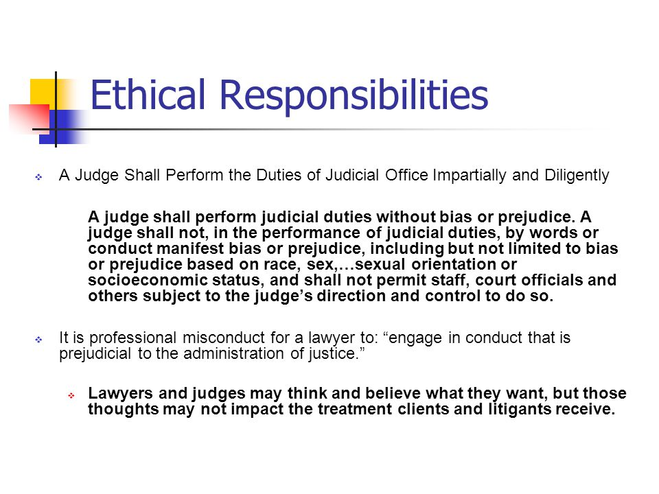 Ethical Responsibilities A Judge Shall Perform the Duties of Judicial Office Impartially and Diligently A judge shall perform judicial duties without bias or prejudice.