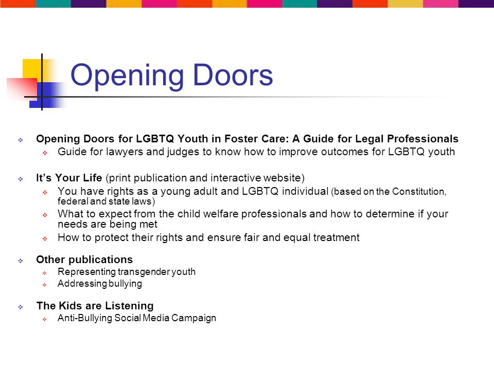 Opening Doors Opening Doors for LGBTQ Youth in Foster Care: A Guide for Legal Professionals Guide for lawyers and judges to know how to improve outcomes for LGBTQ youth Its Your Life (print publication and interactive website) You have rights as a young adult and LGBTQ individual (based on the Constitution, federal and state laws) What to expect from the child welfare professionals and how to determine if your needs are being met How to protect their rights and ensure fair and equal treatment Other publications Representing transgender youth Addressing bullying The Kids are Listening Anti-Bullying Social Media Campaign