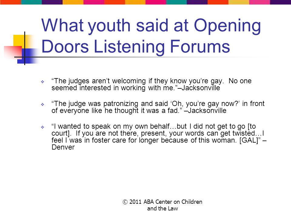 © 2011 ABA Center on Children and the Law What youth said at Opening Doors Listening Forums The judges arent welcoming if they know youre gay.