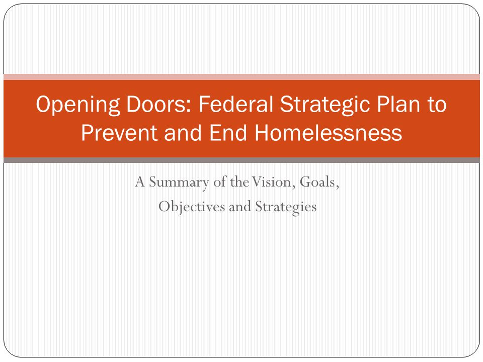 A Summary of the Vision, Goals, Objectives and Strategies Opening Doors: Federal Strategic Plan to Prevent and End Homelessness