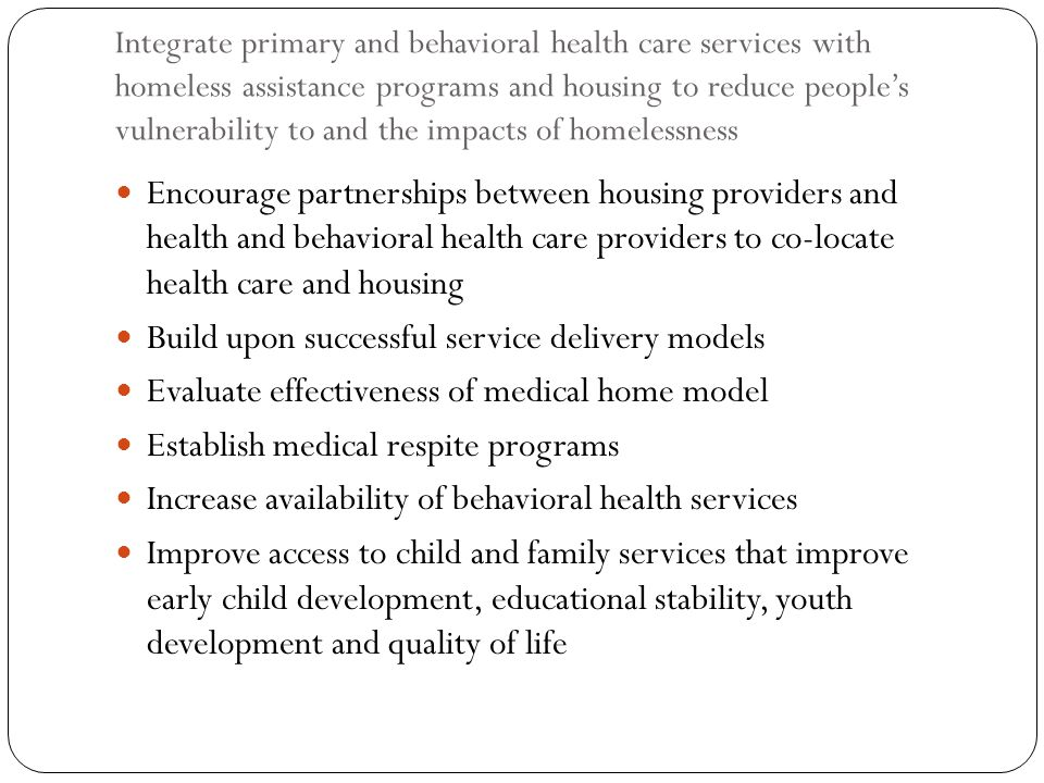 Integrate primary and behavioral health care services with homeless assistance programs and housing to reduce peoples vulnerability to and the impacts