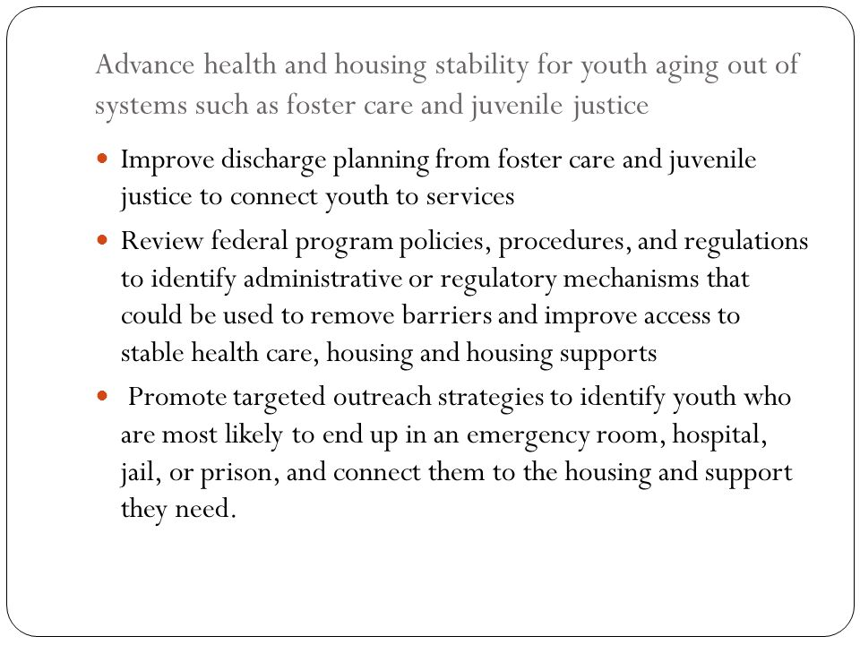 Advance health and housing stability for youth aging out of systems such as foster care and juvenile justice Improve discharge planning from foster ca