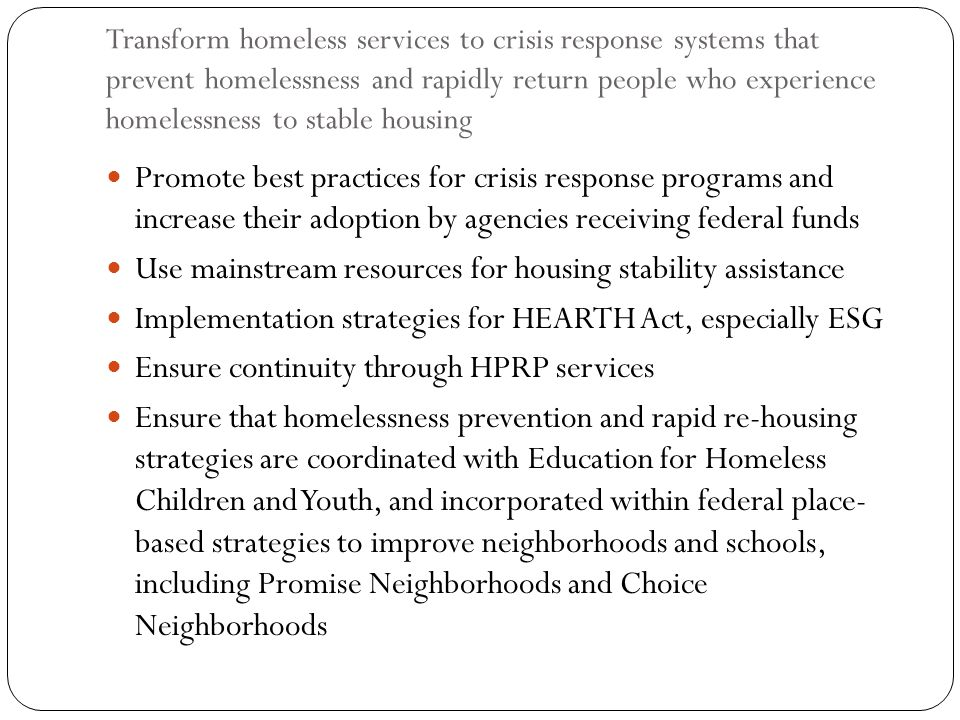 Transform homeless services to crisis response systems that prevent homelessness and rapidly return people who experience homelessness to stable housi