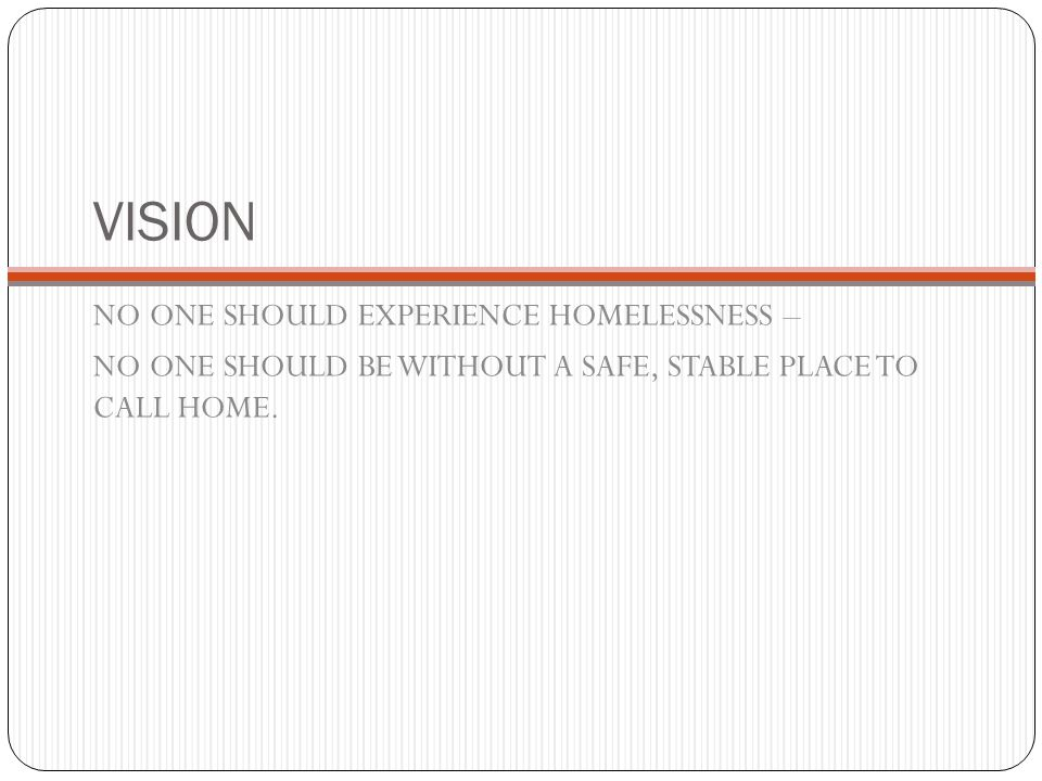 VISION NO ONE SHOULD EXPERIENCE HOMELESSNESS – NO ONE SHOULD BE WITHOUT A SAFE, STABLE PLACE TO CALL HOME.