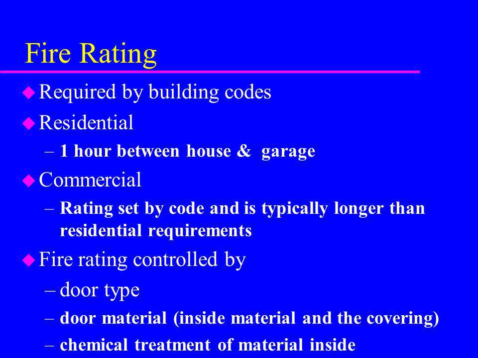 Fire Rating u Required by building codes u Residential –1 hour between house & garage u Commercial –Rating set by code and is typically longer than re
