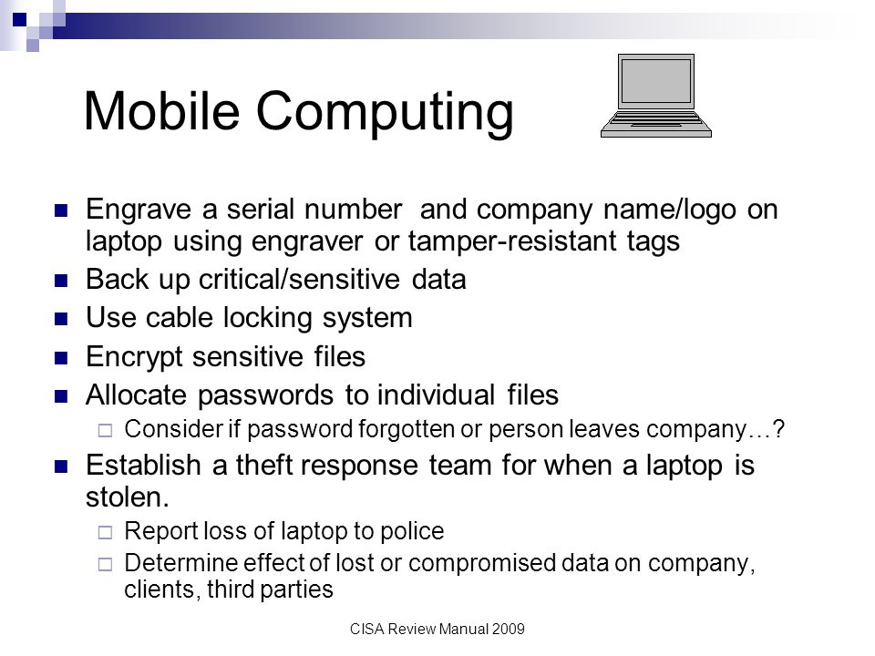 CISA Review Manual 2009 Mobile Computing Engrave a serial number and company name/logo on laptop using engraver or tamper-resistant tags Back up criti