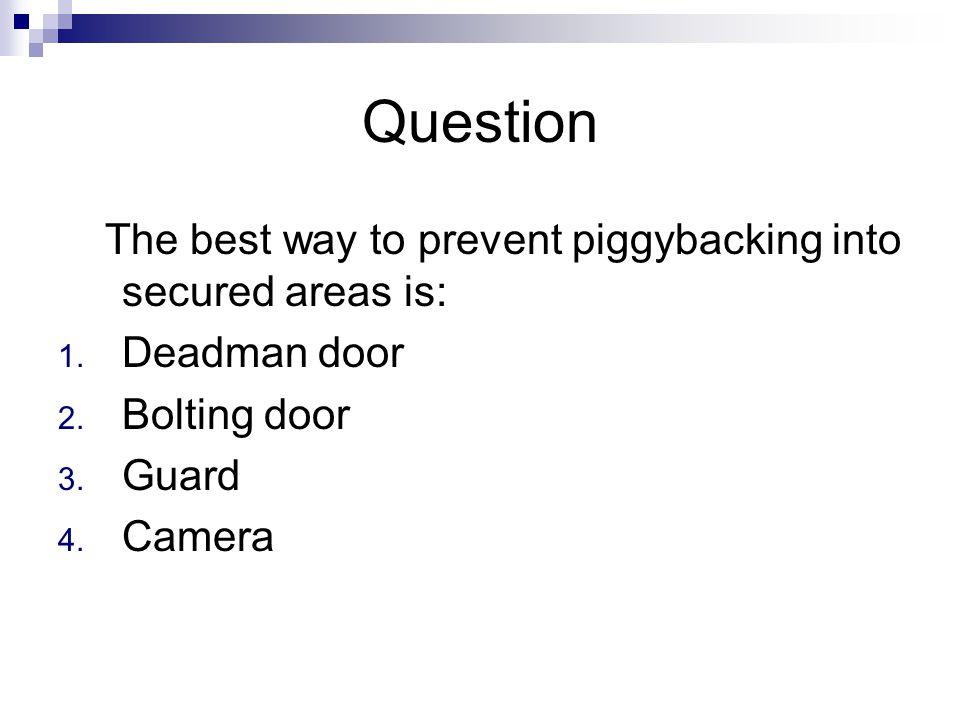 Question The best way to prevent piggybacking into secured areas is: 1. Deadman door 2. Bolting door 3. Guard 4. Camera