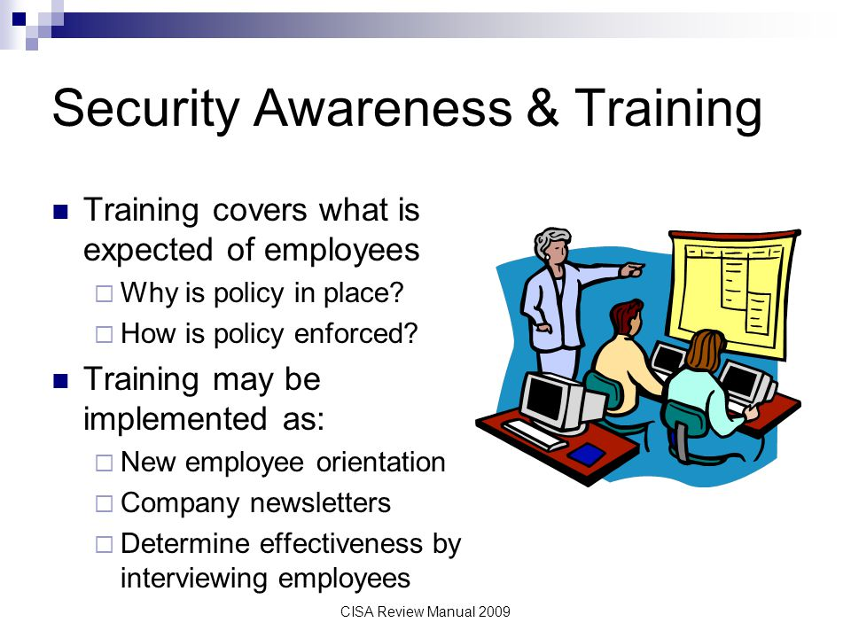 CISA Review Manual 2009 Security Awareness & Training Training covers what is expected of employees Why is policy in place? How is policy enforced? Tr